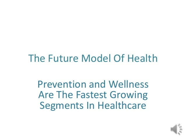 The Future Model Of Health Prevention and Wellness Are The Fastest Growing Segments In Healthcare