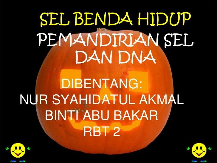 SEL BENDA HIDUP  PEMANDIRIAN SEL      DAN DNA     DIBENTANG:NUR SYAHIDATUL AKMAL   BINTI ABU BAKAR         RBT 2