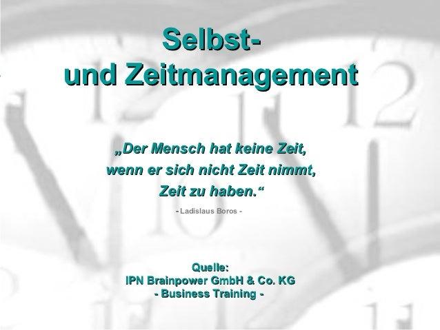 """Selbst-und Zeitmanagement   """"Der Mensch hat keine Zeit,  wenn er sich nicht Zeit nimmt,         Zeit zu haben.""""           ..."""
