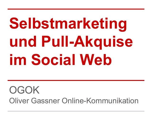 Selbstmarketing und Pull-Akquise im Social Web OGOK Oliver Gassner Online-Kommunikation