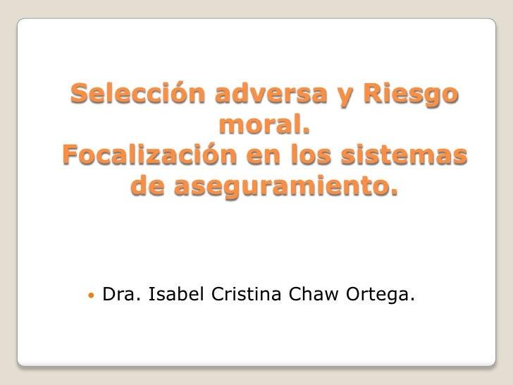 Selección adversa y Riesgo moral.Focalización en los sistemas de aseguramiento.<br />Dra. Isabel Cristina Chaw Ortega.<br />