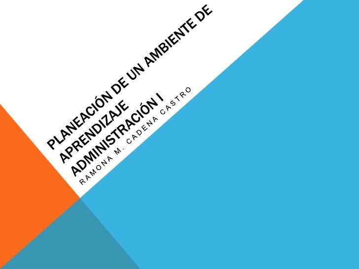 PLANEACIÓN DE UN AMBIENTE DE APRENDIZAJEadministración i<br />RAMONA M. CADENA CASTRO<br />