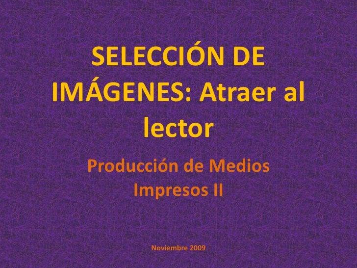 SELECCIÓN DE IMÁGENES: Atraer al lector  <br />Producción de Medios Impresos II<br />Noviembre 2009<br />
