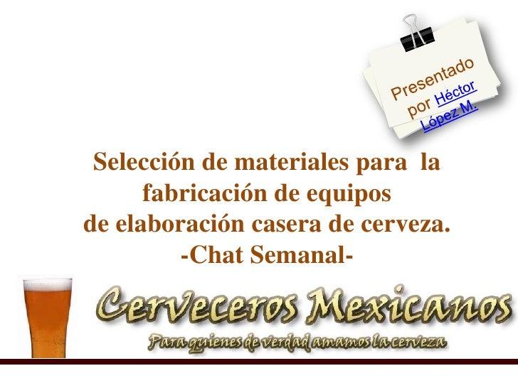 Presentado por Héctor López M. <br />Selección de materiales para  la fabricación de equiposde elaboración casera de cerve...