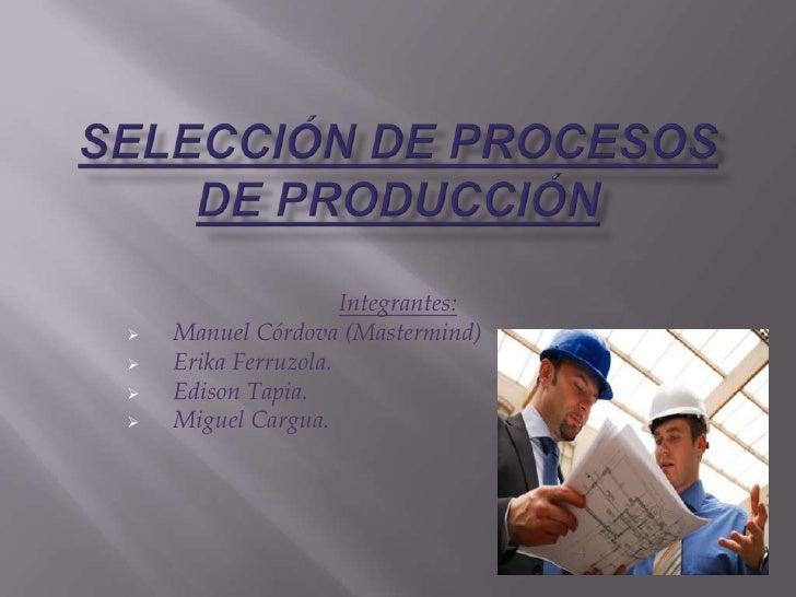 SELECCIÓN DE PROCESOS DE PRODUCCIÓN<br />Integrantes:<br /><ul><li>Manuel Córdova (Mastermind)