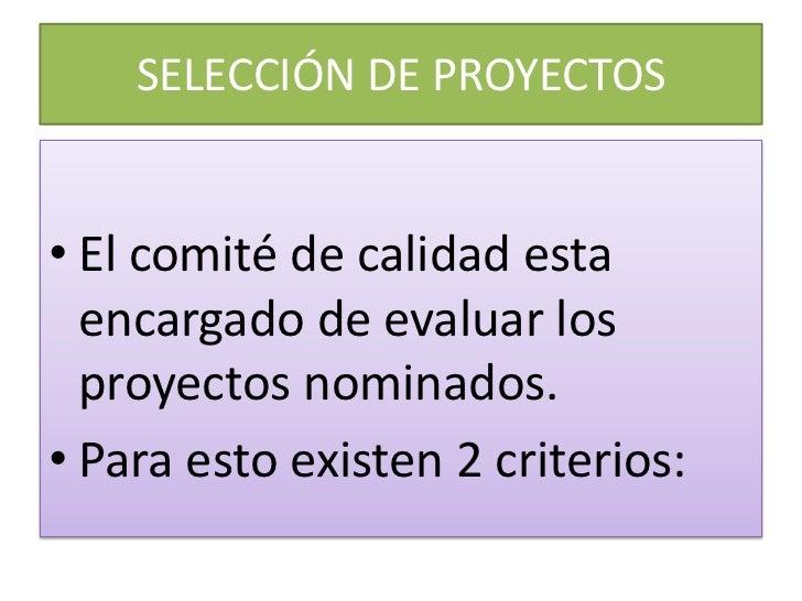 SELECCIÓN DE PROYECTOS• El comité de calidad esta  encargado de evaluar los  proyectos nominados.• Para esto existen 2 cri...