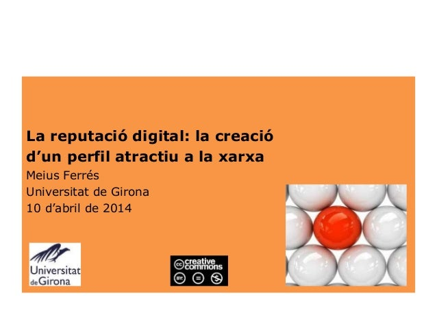 La reputació digital: la creació d'un perfil atractiu a la xarxa Meius Ferrés Universitat de Girona 10 d'abril de 2014