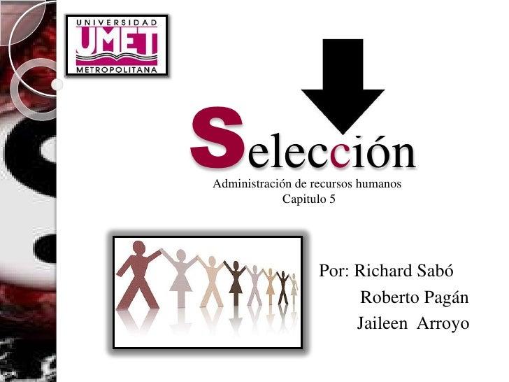 SelecciónAdministración de recursos humanos             Capitulo 5                   Por: Richard Sabó                    ...