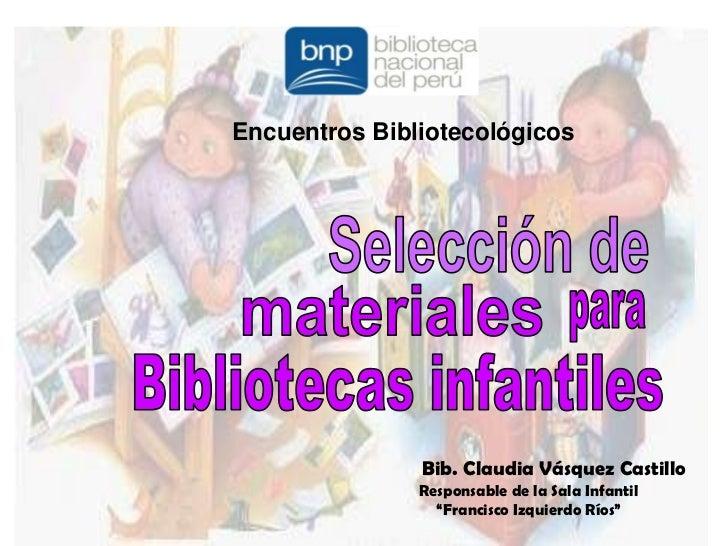 Encuentros Bibliotecológicos<br />Selección de<br />materiales<br />para<br />Bibliotecas infantiles<br />Bib. Claudia Vás...