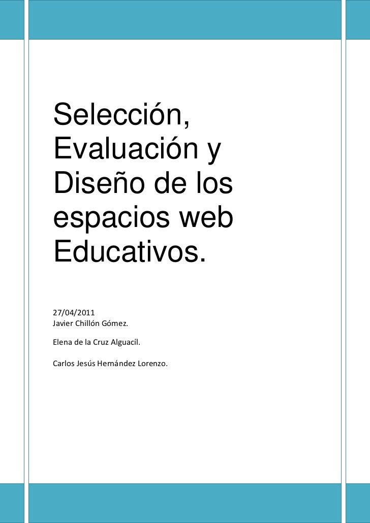 Selección, Evaluación y Diseño de los espacios web Educativos.27/04/2011Javier Chillón Gómez.Elena de la Cruz Alguacíl.Car...