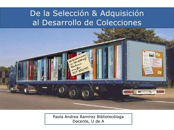 De la Selección & Adquisición<br />al Desarrollo de Colecciones<br />Paola Andrea Ramírez Bibliotecóloga<br />Docente, U d...