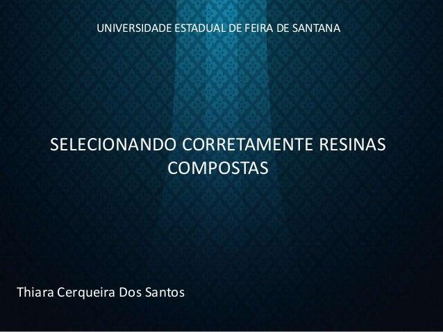 UNIVERSIDADE ESTADUAL DE FEIRA DE SANTANA SELECIONANDO CORRETAMENTE RESINAS COMPOSTAS Thiara Cerqueira Dos Santos