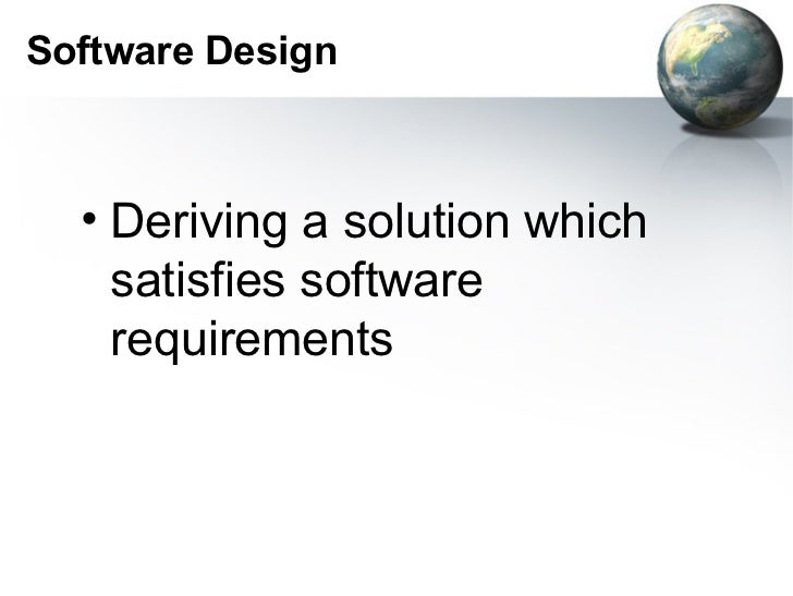 Software Design  • Deriving a solution which    satisfies software    requirements