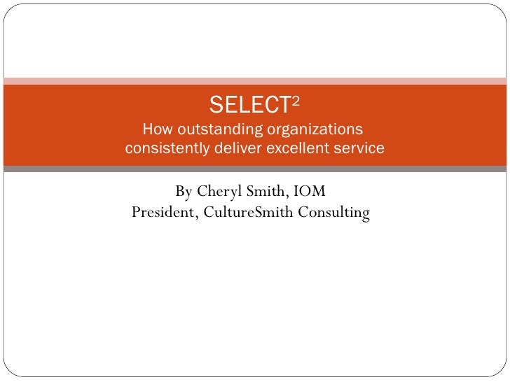 By Cheryl Smith, IOM President, CultureSmith Consulting SELECT 2 How outstanding organizations  consistently deliver excel...