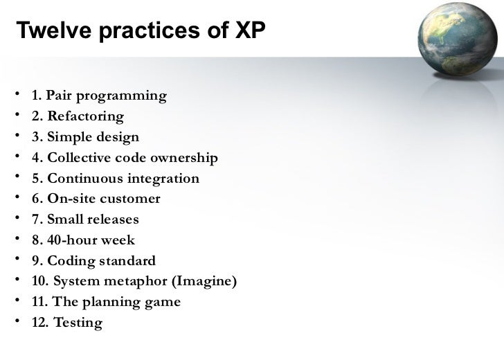 Twelve practices of XP•   1. Pair programming•   2. Refactoring•   3. Simple design•   4. Collective code ownership•   5. ...