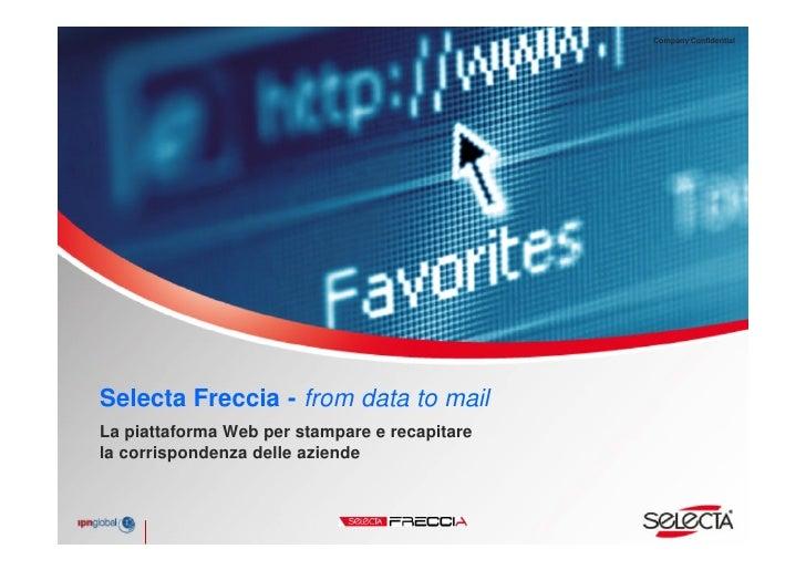 Company Confidential     Selecta Freccia - from data to mail La piattaforma Web per stampare e recapitare la corrispondenz...