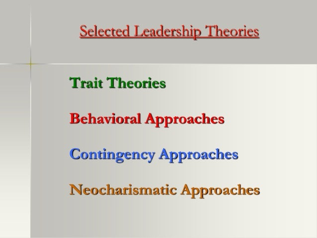 Selected Leadership TheoriesTrait TheoriesBehavioral ApproachesContingency ApproachesNeocharismatic Approaches