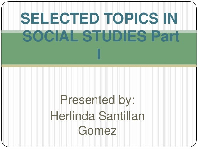 Presented by: Herlinda Santillan Gomez SELECTED TOPICS IN SOCIAL STUDIES Part I