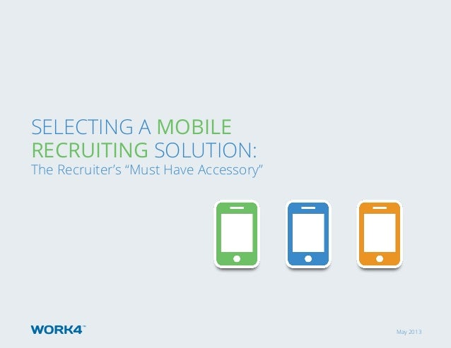 "May 2013 Selecting a Mobile Recruiting Solution: The Recruiter's ""Must Have Accessory"""