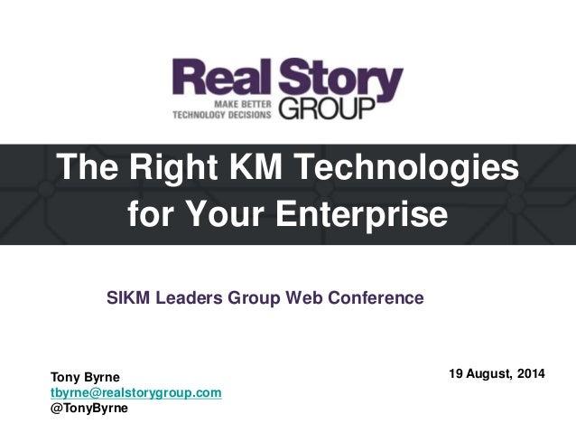 The Right KM Technologies for Your Enterprise 19 August, 2014Tony Byrne tbyrne@realstorygroup.com @TonyByrne SIKM Leaders ...