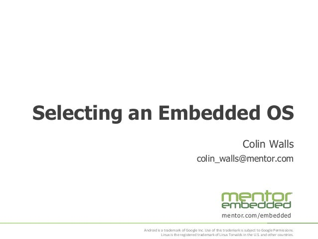 Selecting an Embedded OS Colin Walls colin_walls@mentor.com  mentor.com/embedded Android is a trademark of Google Inc. Use...
