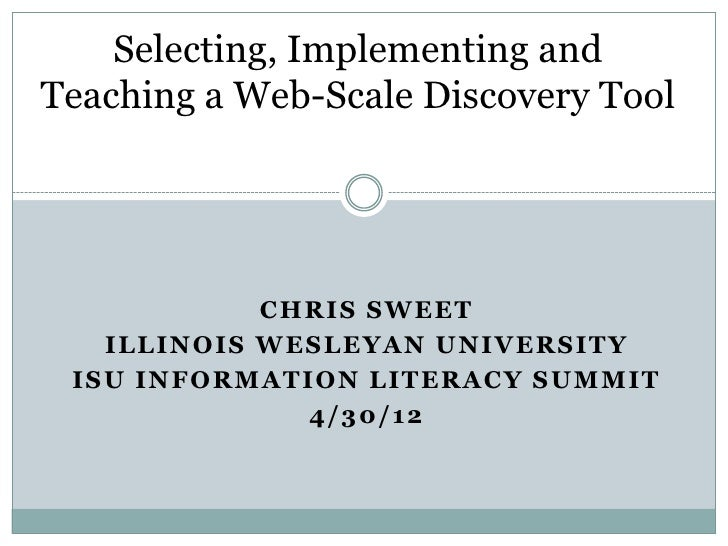 Selecting, Implementing andTeaching a Web-Scale Discovery Tool            CHRIS SWEET   ILLINOIS WESLEYAN UNIVERSITY ISU I...