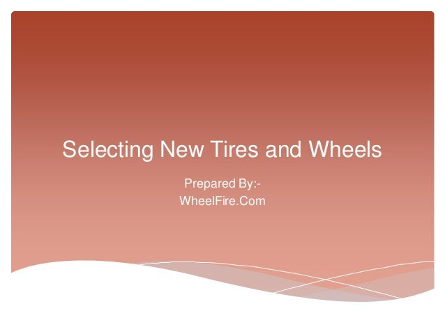 Selecting New Tires and Wheels          Prepared By:-          WheelFire.Com
