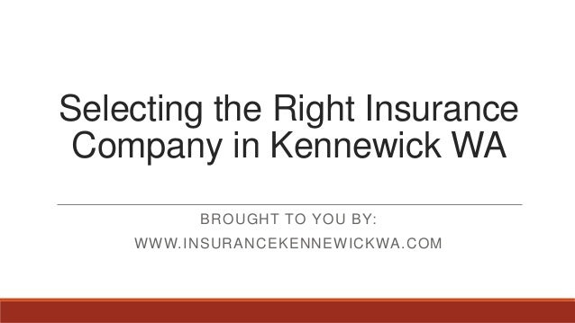 Selecting the Right InsuranceCompany in Kennewick WABROUGHT TO YOU BY:WWW.INSURANCEKENNEWICKWA.COM