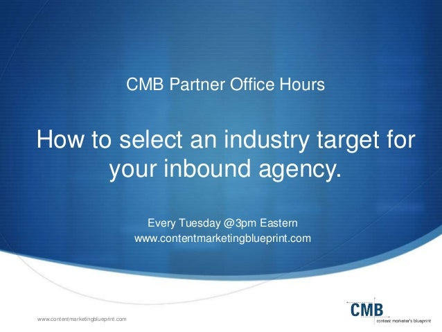 www.contentmarketingblueprint.com CMB Partner Office Hours How to select an industry target for your inbound agency. Every...