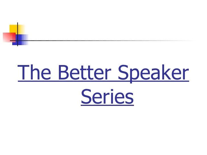 <ul><li>The Better Speaker Series </li></ul>