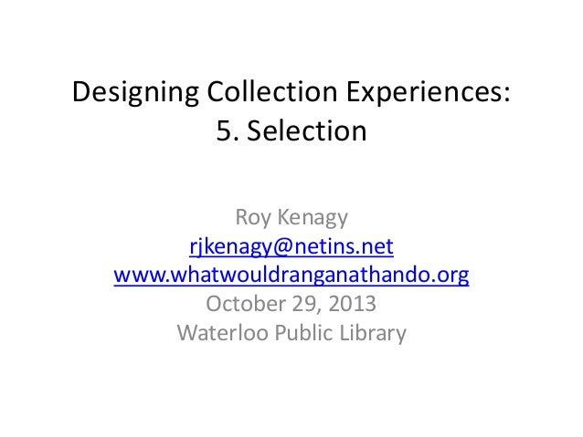 Designing Collection Experiences: 5. Selection Roy Kenagy rjkenagy@netins.net www.whatwouldranganathando.org October 29, 2...