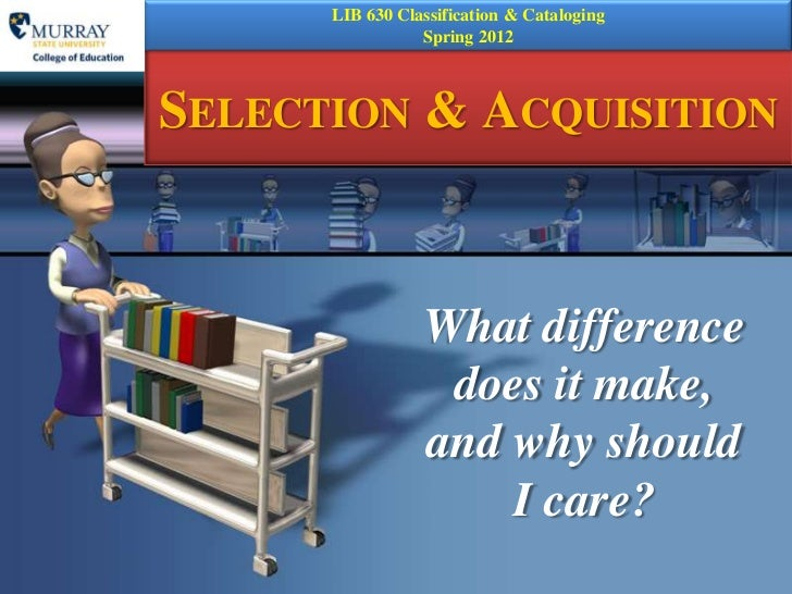 LIB 630 Classification & Cataloging                 Spring 2012SELECTION & ACQUISITION                 What difference    ...