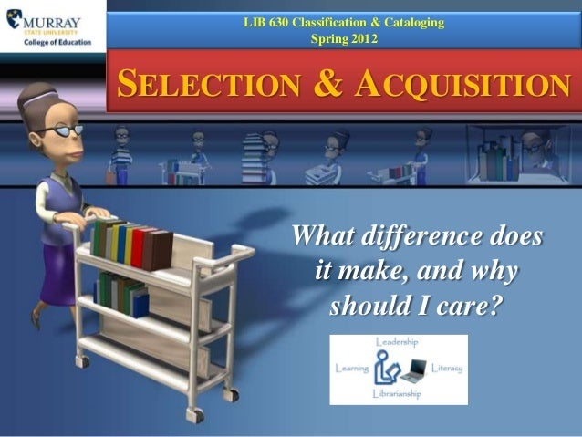 LIB 630 Classification & Cataloging                 Spring 2012SELECTION & ACQUISITION              What difference does  ...