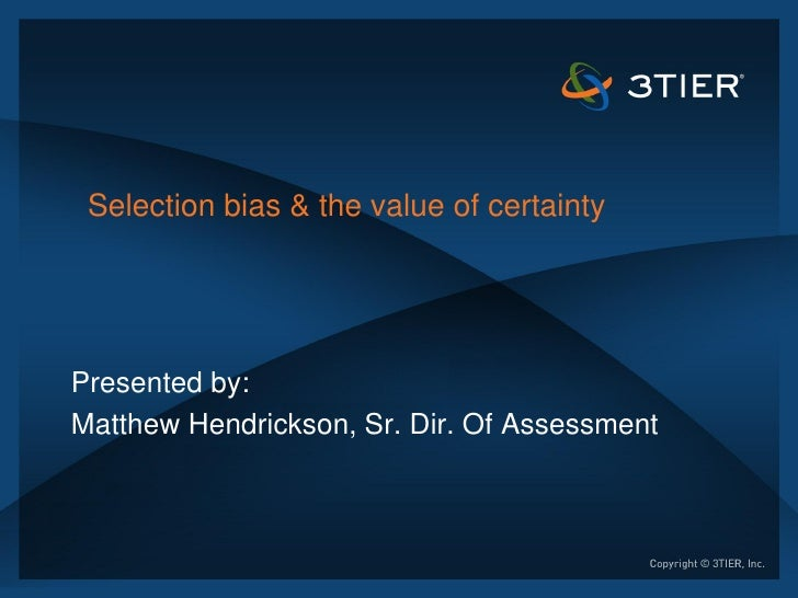 Selection bias & the value of certaintyPresented by:Matthew Hendrickson, Sr. Dir. Of Assessment