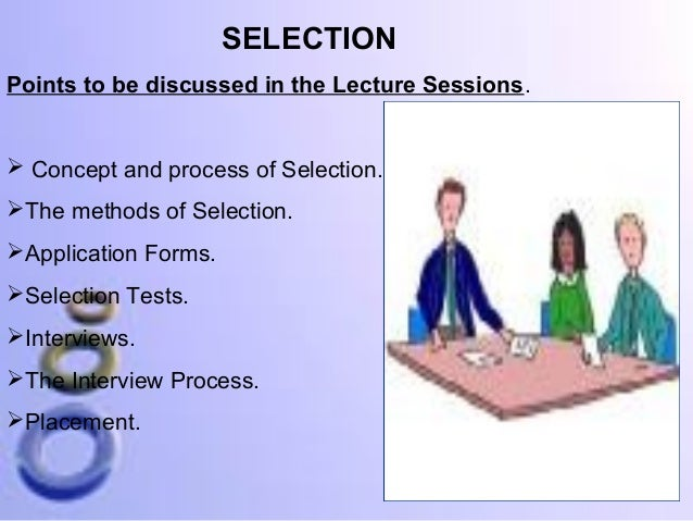 SELECTION Points to be discussed in the Lecture Sessions.   Concept and process of Selection. The methods of Selection. ...