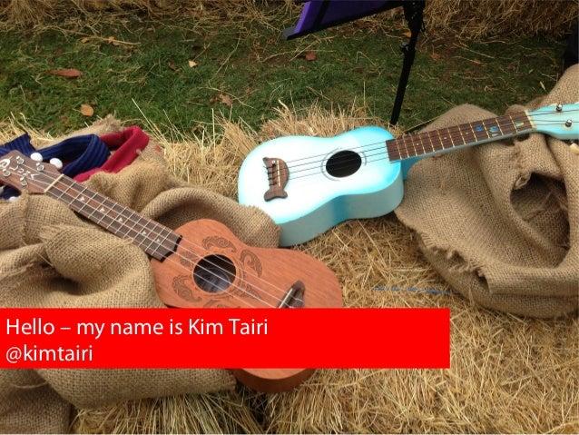 Hello – my name is Kim Tairi @kimtairi