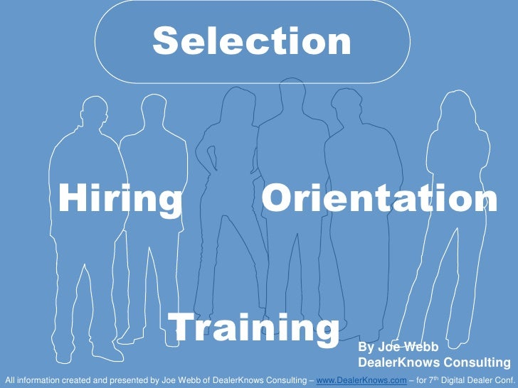 Selection<br />Hiring<br />Orientation<br />Training<br />By Joe WebbDealerKnows Consulting<br />All information created a...