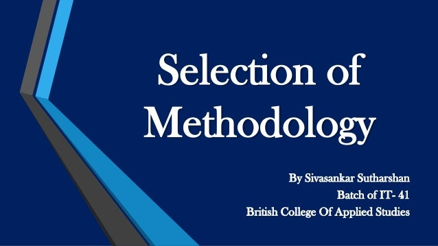 Selection of Methodology By Sivasankar Sutharshan Batch of IT- 41 British College Of Applied Studies