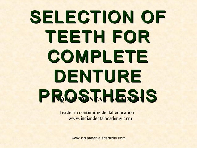SELECTION OFSELECTION OF TEETH FORTEETH FOR COMPLETECOMPLETE DENTUREDENTURE PROSTHESISPROSTHESISINDIAN DENTAL ACADEMY Lead...