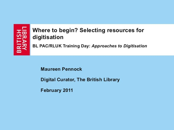 Where to begin? Selecting resources for digitisation BL PAC/RLUK Training Day:  Approaches to Digitisation Maureen Pennock...