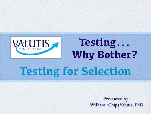 Testing... Why Bother? Testing for Selection Presented by: William (Chip)Valutis, PhD