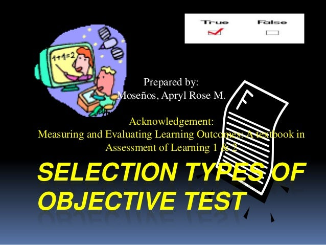 SELECTION TYPES OF OBJECTIVE TEST Prepared by: Moseños, Apryl Rose M. Acknowledgement: Measuring and Evaluating Learning O...