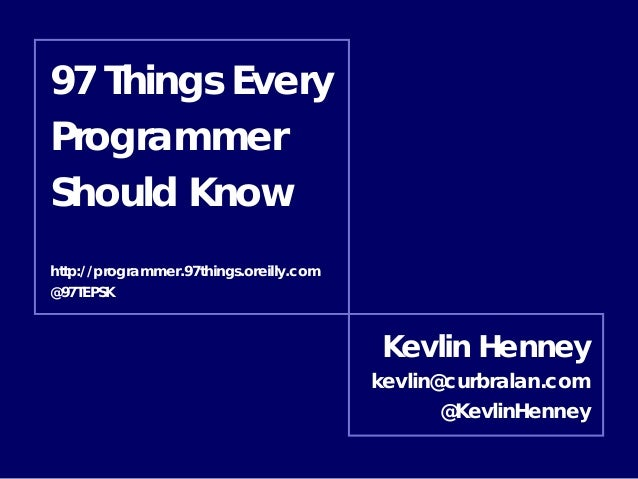 97 Things Every Programmer Should Know http://programmer.97things.oreilly.com @97TEPSK  Kevlin Henney kevlin@curbralan.com...