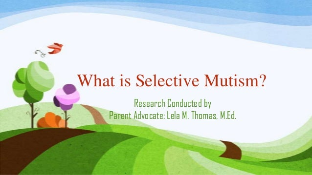 What is Selective Mutism? Research Conducted by Parent Advocate: Lela M. Thomas, M.Ed.