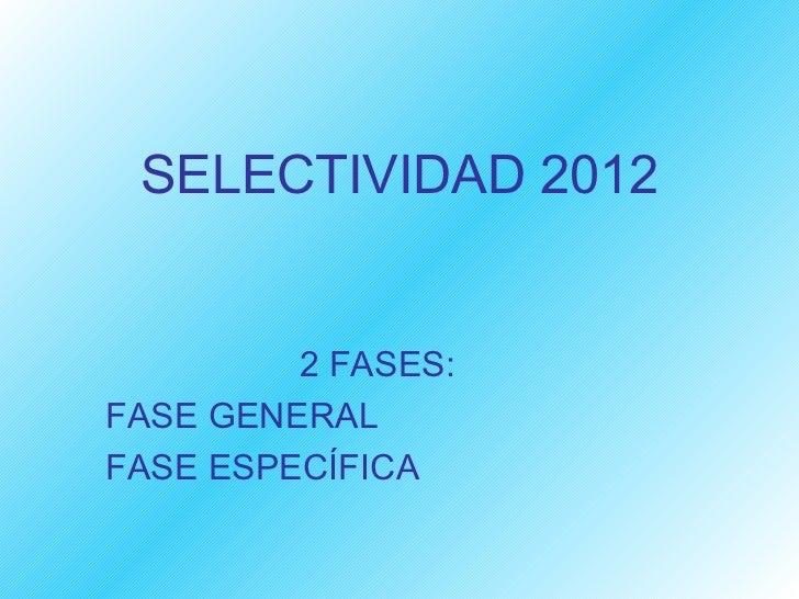 SELECTIVIDAD 2012         2 FASES:FASE GENERALFASE ESPECÍFICA