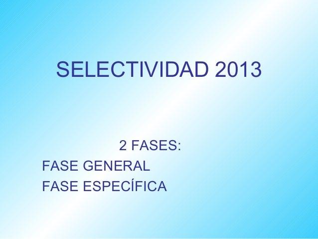 SELECTIVIDAD 2013         2 FASES:FASE GENERALFASE ESPECÍFICA