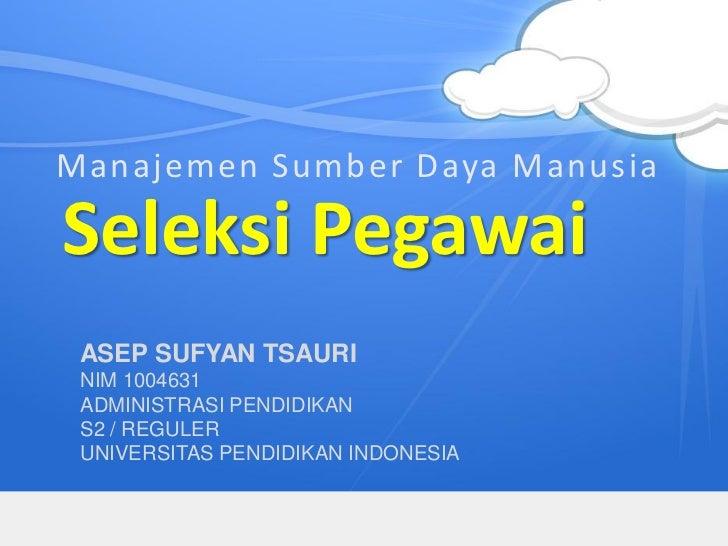 Manajemen Sumber Daya ManusiaSeleksi Pegawai ASEP SUFYAN TSAURI NIM 1004631 ADMINISTRASI PENDIDIKAN S2 / REGULER UNIVERSIT...