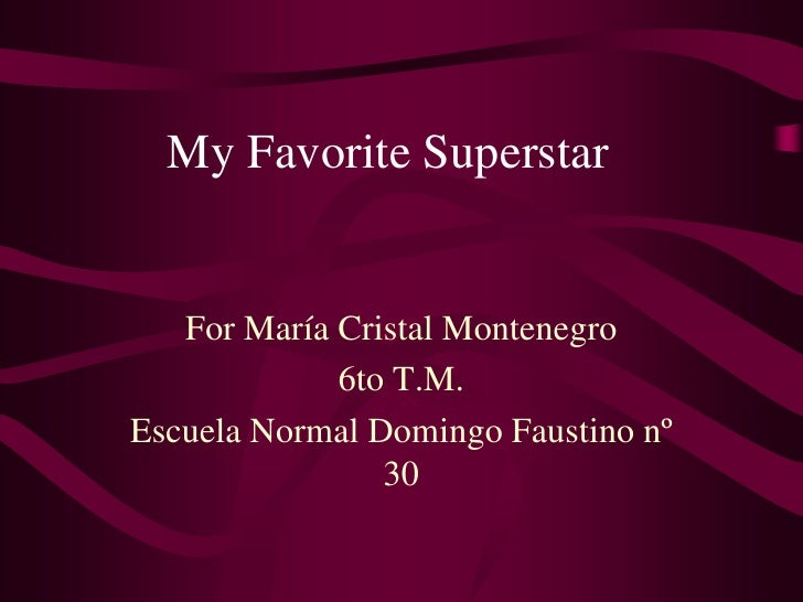 My Favorite Superstar<br />For María Cristal Montenegro<br />6to T.M. <br />Escuela Normal Domingo Faustino nº 30<br />