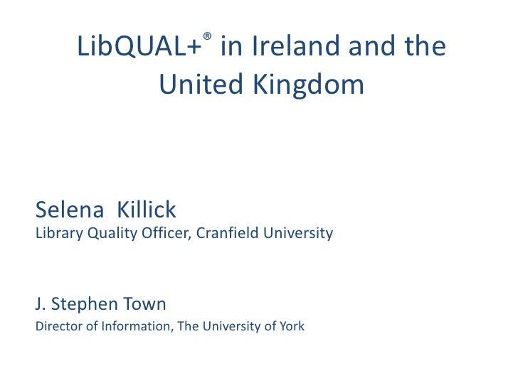 LibQUAL+® in Ireland and the            United KingdomSelena KillickLibrary Quality Officer, Cranfield UniversityJ. Stephe...