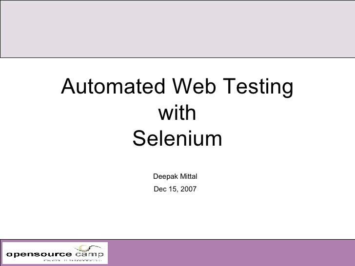 Automated Web Testing with Selenium <ul><ul><li>Deepak Mittal </li></ul></ul><ul><ul><li>Dec 15, 2007 </li></ul></ul>